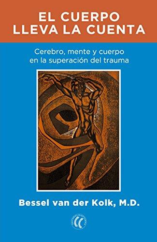 El cuerpo lleva la cuenta: Cerebro, mente y cuerpo en la sanación del trauma por Bessel van der Kolk (M.D.)