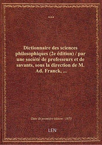 Dictionnaire des sciences philosophiques (2e édition) / par une société de professeurs et de savants par XXX