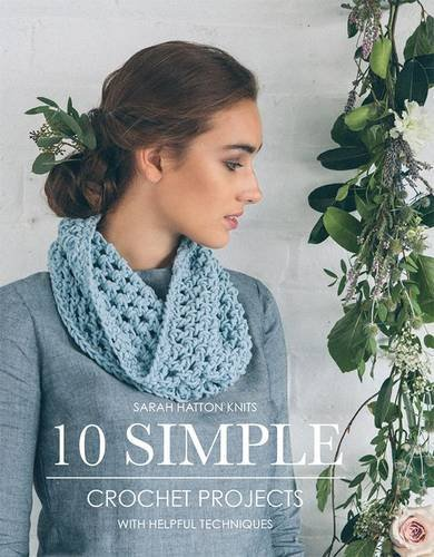Sarah Hatton Knits - 10 Simple Crochet Projects: With Helpful Techniques: Written by Sarah Hatton, 2013 Edition, Publisher: Daco Technology Ltd [Paperback]