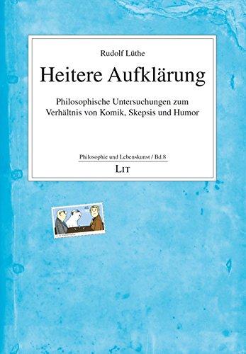 Heitere Aufklärung: Philosophische Untersuchungen zum Verhältnis von Komik, Skepsis und Humor