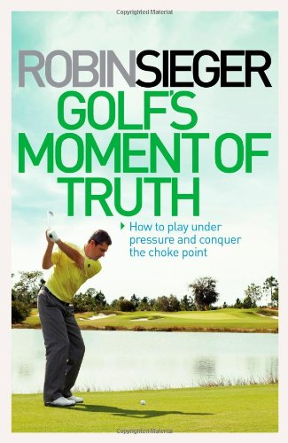 Golf' Moment of Truth: How to Play Under Pressure and Conquer the Choke Point por Robin Sieger