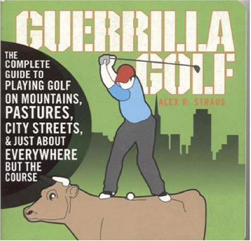 Guerilla Golf: The Complete Guide to Playing Golf on the Mountains, Pastures, City Streets, and Just About Everywhere but the Course by Alex R. Straus (2006-05-02) (Course Golf City)