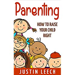 Parenting: How to raise your child right, (Parenting, Teenage years,Strong Willed Child, Setting Limits, Parenting Solutions, Father, Mom, Family) (Parenting, ... Positive Parenting Solutions, Teenager)