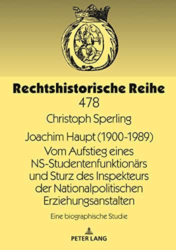 Joachim Haupt (1900-1989) Vom Aufstieg eines NS-Studentenfunktionärs und Sturz des Inspekteurs der Nationalpolitischen Erziehungsanstalten: Eine ... Studie (Rechtshistorische Reihe, Band 478)