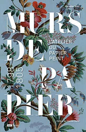 Murs de papier. L'atelier du papier peint 1798/1805 par Christine Velut
