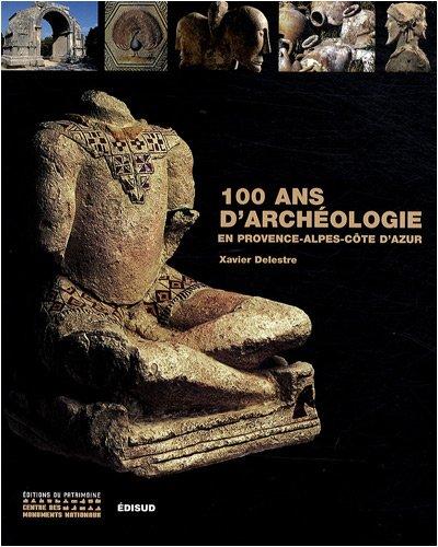100 Ans d'archéologie en Provence-Alpes-Côte d'Azur par Xavier Delestre