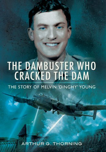 The Dambuster Who Cracked the Dam: The Story of Melvin 'Dinghy' Young by Arthur G. Thorning (2013-05-31)