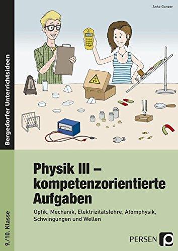 Physik III - kompetenzorientierte Aufgaben: Optik, Mechanik, Elektrizitätslehre, Atomphysik, Schwingungen und Wellen (9. und 10. Klasse)