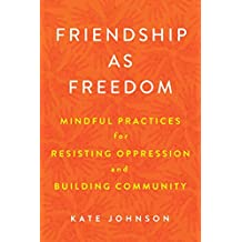 Friendship as Freedom: Mindful Practices for Resisting Oppression and Building Community
