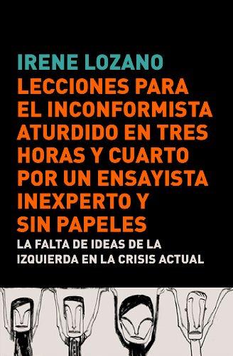 Lecciones para el inconformista aturdido en tres horas y cuarto, por un ensayista inexperto y sin papeles: La falta de ideas de la izquierda en la crisis actual por Irene Lozano