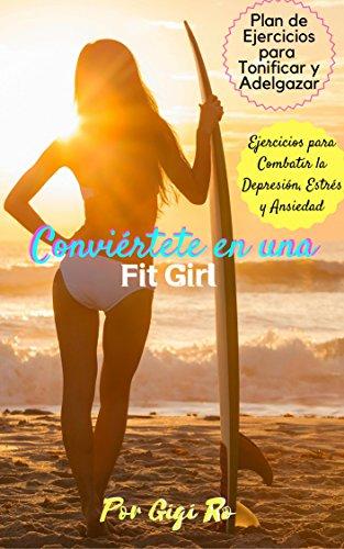 Fitness: Conviértete en una Fit Girl: Ejercicios para combatir la depresión, ansiedad y estrés, Plan de ejercicio de 8 semanas adelgazamiento y tonificación por Gigi Ro
