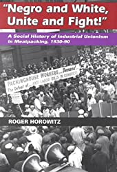 Negro and White, Unite and Fight: A Social History of Industrial Unionism in Meatpacking, 1930-90