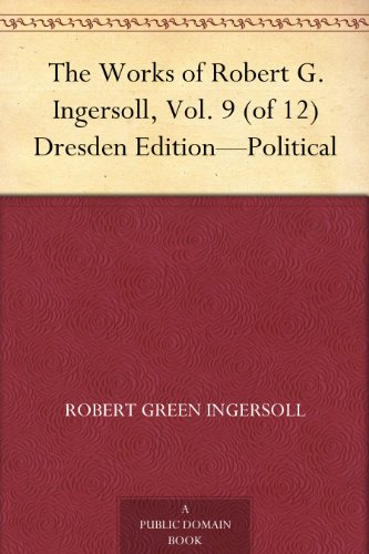 The Works of Robert G. Ingersoll, Vol. 9 (of 12) Dresden Edition-Political (English Edition)