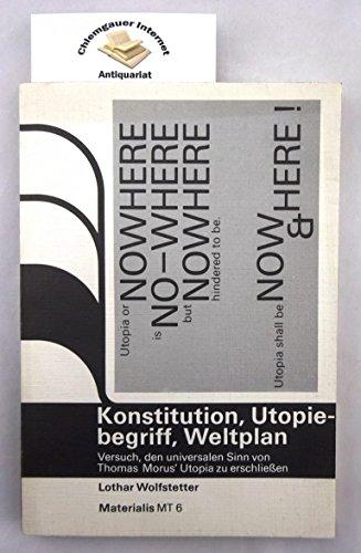 Konstitution, Utopiebegriff, Weltplan. Versuch, den universalen Sinn von Thomas Morus' Utopia mittels Neuübersetzung, Quellenstudium, Kommentar und Aktualisierung zu erschliessen