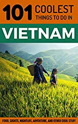 Vietnam Travel Guide: 101 Coolest Things to Do in Vietnam (South-East Asia Travel Guide, Saigon, Ho Chi Minh City, Hanoi, Hoi An, Sapa, Backpacking Vietnam)