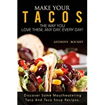Make Your Tacos The Way You Love Them, Any Day, Every Day!: Discover Some Mouthwatering Taco And Taco Soup Recipes. (English Edition)