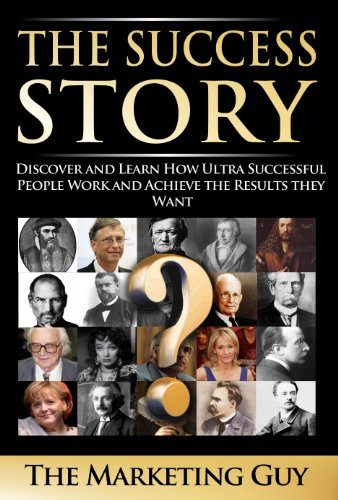 The Success Story: Discover and Learn How Ultra Successful People Work and Achieve the Results they Want (English Edition)