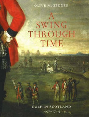 A Swing Through Time: Golf in Scotland 1457-1744 por Olive M. Geddes