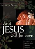 And Jesus Will Be Born: A Collection of Christmas Poems, Stories, and Reflections