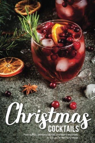 Christmas Cocktails: Festive Fizz, Seasonal Spirits and Merry Mocktails to Get you in the Party Mood