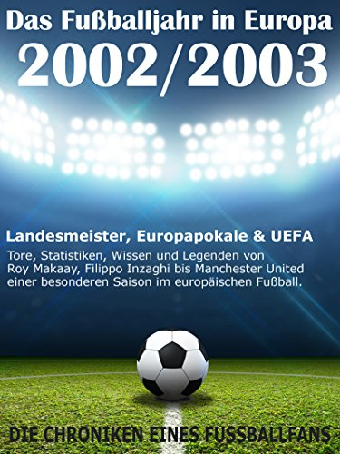 Das Fußballjahr in Europa 2002 / 2003 - Landesmeister, Europapokale und UEFA - Tore, Statistiken, Wissen und Legenden: Von Roy Makaay, Filippo Inzaghi ... im europäischen Fußball (German Edition) por Werner Balhauff
