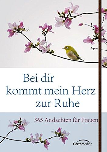 Bei dir kommt mein Herz zur Ruhe: 365 Andachten für Frauen.