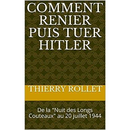 Comment renier puis tuer HITLER: De la 'Nuit des Longs Couteaux' au 20 juillet 1944