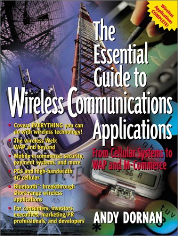 The Essential Guide to Wireless Communications Applications: From Cellular Systems to WAP and M-Commerce (Essential Guide Series)