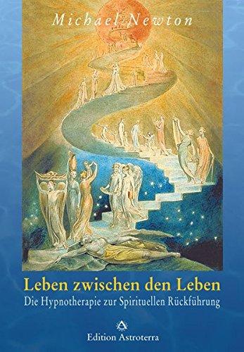 Leben zwischen den Leben: Die Hypnotherapie zur Spirituellen Rückführung (Edition Astroterra)