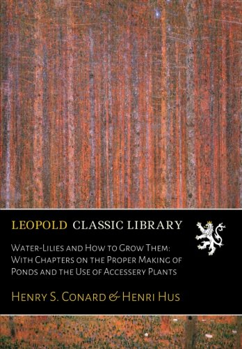 Water-Lilies and How to Grow Them: With Chapters on the Proper Making of Ponds and the Use of Accessery Plants