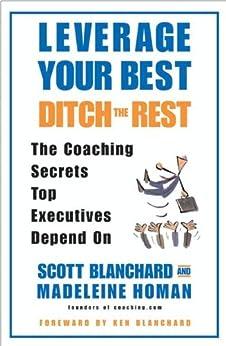 Leverage Your Best, Ditch the Rest: The Coaching Secrets Top Executives Depend On von [Blanchard, Scott, Homan, Madeleine]