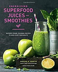Energizing Superfood Juices and Smoothies: Nutrient-Dense, Seasonal Recipes to Jump-Start Your Health