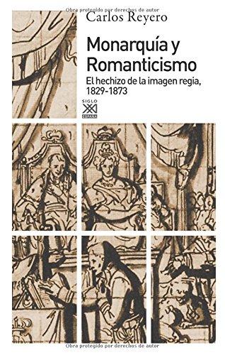 Monarquía y romanticismo. El hechizo de la imagen regia, 1829-1873 (Siglo XXI de España General) por Carlos Reyero