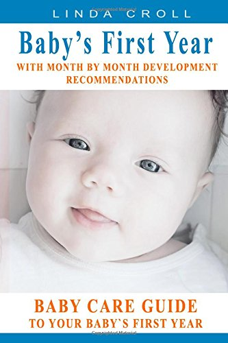 BABY'S FIRST YEAR: BABY CARE GUIDE TO YOUR BABY`S FIRST YEAR WITH MONTH BY MONTH DEVELOPMENT RECOMMENDATIONS