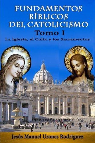 Fundamentos Bíblicos del Catolicismo I: La Iglesia, el Culto y los Sacramentos: Volume 1 por Jesús Manuel Urones Rodríguez
