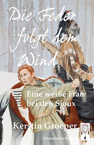 Buchcover Die Feder folgt dem Wind: Eine weiße Frau bei den Sioux