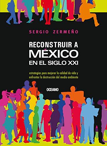 Reconstruir a México en el siglo XXI : Estrategias para mejorar la calidad de vida y enfrentar la destrucción del medio ambiente (Claves. Sociedad, economía, política)