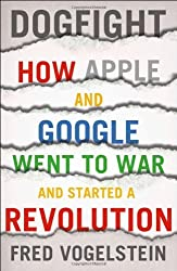 Dogfight: How Apple and Google Went to War and Started a Revolution by Fred Vogelstein (2013-11-12)