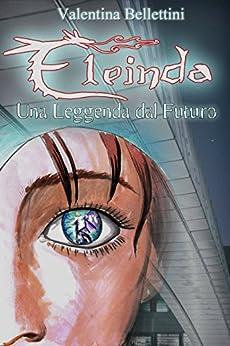 Eleinda: Una Leggenda dal Futuro di [Bellettini, Valentina]