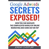 Google Adwords Secrets Exposed: How You Can Navigate the Complicated World of Online Marketing and Come Out on Top. (English Edition)