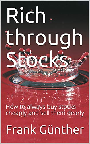 Rich through Stocks: How to always buy stocks cheaply and sell them dearly (English Edition)