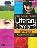 Fresh Takes on Teaching Literary Elements: How to Teach What Really Matters About Character, Setting, Point of View, and Theme by Jeffrey Wilhelm (2010-01-01) - Jeffrey Wilhelm;Michael Smith