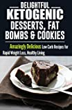 Ketogenic Diet: Delightful Ketogenic Desserts, Fat Bombs & Cookies: Amazingly Delicious Low Carb Recipes for Rapid Weight Loss