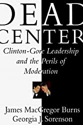Dead Center: Clinton-Gore Leadership and the Perils of Moderation by James Macgregor Burns (1999-11-09)