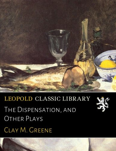 The Dispensation, and Other Plays por Clay M. Greene