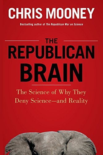 The Republican Brain: The Science of Why They Deny Science--and Reality by Chris Mooney (2012-04-01)