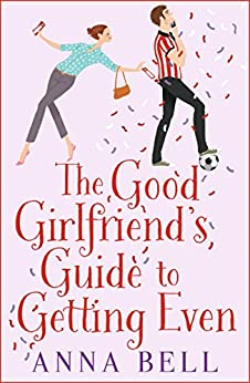 The Good Girlfriend's Guide To Getting Even: Funny And Fresh, This Is Your Next Perfect Romantic Comedy por Anna Bell
