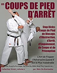 Les Coups de Pied d'Arrêt : Coups de Pied de Blocage, d'Obstruction, d'Arrêt, d'Empalement, de Coupe et de Préemption (Collection 'Kicks' t. 2) (French Edition)