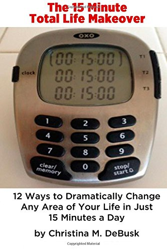 The 15 Minute Total Life Makeover: 12 Ways to Dramatically Change Any Area of Your Life in Just 15 Minutes a Day