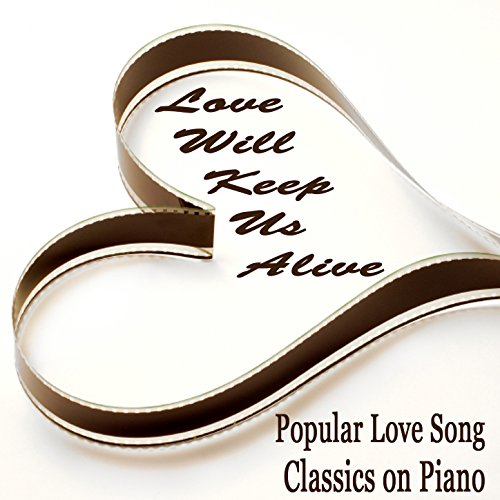 Popular Love Song Classics on Piano: Love Will Keep Us Alive